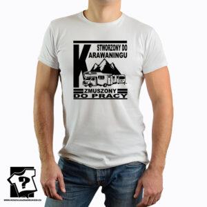 Męska koszulka stworzony do caravaningu zmuszony do pracy - koszulka z nadrukiem