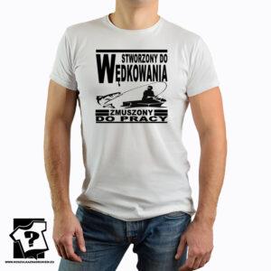 Stworzony do wędkowania zmuszony do pracy - koszulka z nadrukiem