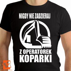Nigdy nie zadzieraj z operatorem koparki - koszulki z nadrukiem