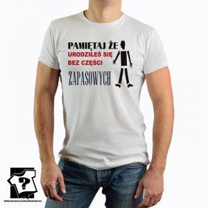 Pamiętaj że urodziłeś się bez części zapasowych - koszulka z nadrukiem