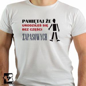 Pamiętaj że urodziłeś się bez części zapasowych - koszulki z nadrukiem