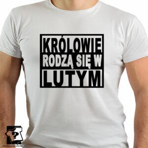 Prezent na urodziny, koszulka królowie rodzą się w lutym - koszulki z nadrukiem