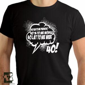 40 lat to nie wiek 40 kilometrów to nie prędkość 40% to nie wódka - koszulki z nadrukiem