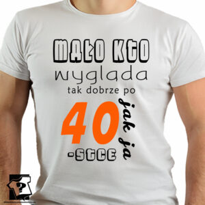 Mało kto wygląda tak dobrze po 40 jak ja - koszulki z nadrukiem