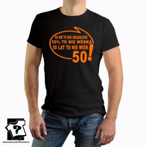 50 kilometrów to nie odległość 50 % to nie wódka 50 lat to nie wiek - koszulka z nadrukiem