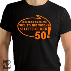 50 kilometrów to nie odległość 50 % to nie wódka 50 lat to nie wiek - koszulki z nadrukiem