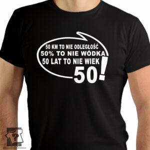50 kilometrów to nie odległość 50 % to nie wódka 50 lat to nie wiek - śmieszny prezent na 50 urodziny - koszulka