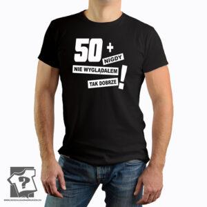 50 + nigdy nie wyglądałem tak dobrze - koszulka z nadrukiem - śmieszny prezent na 50 urodziny