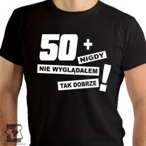 50 + nigdy nie wyglądałem tak dobrze - koszulki z nadrukiem - śmieszny prezent na 50 urodziny