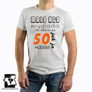 Mało kto wygląda tak dobrze po 50 jak ja - koszulka z nadrukiemMało kto wygląda tak dobrze po 50 jak ja - koszulka z nadrukiem