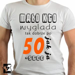 Mało kto wygląda tak dobrze po 50 jak ja - koszulka z nadrukiem