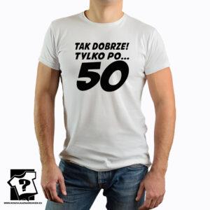 Tak dobrze tylko po pięćdziesiątce - koszulka z nadrukiem - śmieszny prezent na 50 urodziny