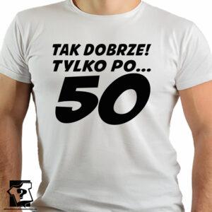 Tak dobrze tylko po pięćdziesiątce - koszulki z nadrukiem - śmieszny prezent na 50 urodziny