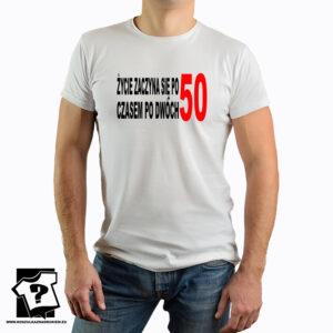 życie zaczyna się po 50 czasem po dwóch 50 - śmieszna koszulka z nadrukiem na 50 urodziny