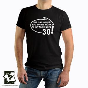 30 km to nie odległość 30 procent to nie wódka 30 lat to nie wiek - koszulka z nadrukiem