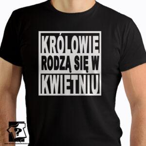 Koszulki z nadrukiem królowie rodzą się w kwietniu śmieszny prezent dla chłopaka
